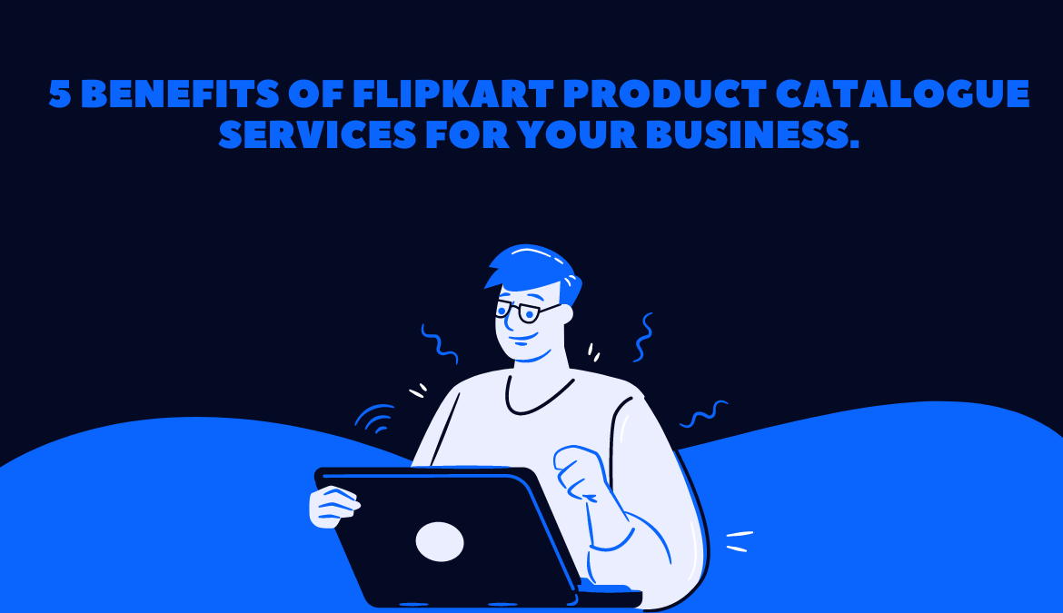 5 Benefits of Flipkart product Catalogue Services for your Business.